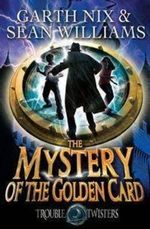 The Mystery of the Golden Card : Troubletwisters Series : Book 3 - Garth Nix