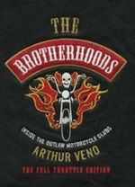 The Brotherhoods : Inside the Outlaw Motorcycle Clubs - Arthur Veno