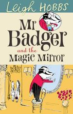 Mr Badger and the Magic Mirror : Mr. Badger New Series - Leigh Hobbs