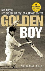 Golden Boy :  Kim Hughes and the Bad Old Days of Australian Cricket - Christian Ryan