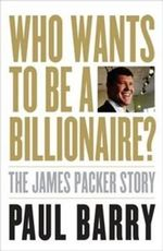 Who Wants to be a Billionaire? : The James Packer Story - Paul Barry