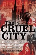 The Cruel City : Is Adelaide the Murder Capital of Australia? - Stephen Orr