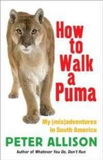 How to Walk a Puma : My (Mis)adventures in South America - Peter Allison