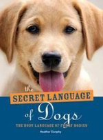 The Secret Language of Dogs : The Body Language of Furry Bodies - Heather Dunphy