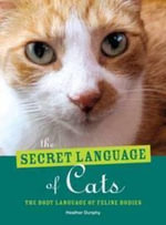 The Secret Language of Cats : The Body Language of Feline Bodies - Heather Dunphy