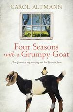 Four Seasons with a Grumpy Goat : How I learnt to stop worrying and love life on the farm - Carol Altmann
