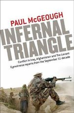 Infernal Triangle : Conflict in Iraq, Afghanistan and the Levant: Eyewitness Reports from the September 11 Decade - Paul McGeough