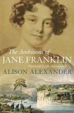 The Ambitions of Jane Franklin : Victorian Lady Adventurer - Alison Alexander
