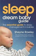 Dream Baby Guide : Sleep the Essential Guide to Sleep Management in Babies: Sleep; the Essential Guide to Sleep Management in Babies - Sheyne Rowley