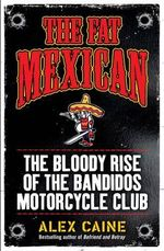 The Fat Mexican : The Bloody Rise of the Bandidos Motorcycle Club - Alex Caine
