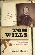 Tom Wills : First Wild Man of Australian Sport - Greg De Moore