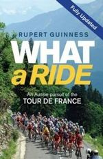What a Ride : An Aussie Pursuit of the Tour De France - Rupert Guinness