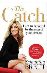 The Catch : How to be found by the Man of Your Dreams - Samantha Brett