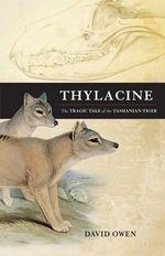 Thylacine : The Tragic Tale of the Tasmanian Tiger - David Owen