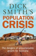 Dick Smith's Population Crisis : The dangers of unsustainable growth for Australia - Dick Smith