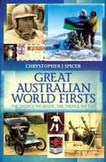 Great Australian World Firsts : The Things We Made, the Things We Did - Chrystopher J. Spicer