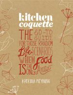 Kitchen Coquette : The Go-to Guide for Those Random Life Scenarios When Food Is the Only Answer - Katrina Meynink