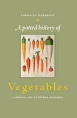 A Potted History of Vegetables : A Delicious, Dip-In Kitchen Cornucopia - Lorraine Harrison