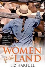Women of the Land  : Eight Rural Women and their Remarkable Everyday Lives - Liz Harfull