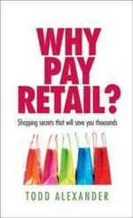 Why Pay Retail? : Shopping Secrets That Will Save You Thousands - Todd Alexander