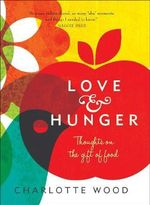 Love and Hunger : Thoughts on the Gift of Food - Charlotte Wood