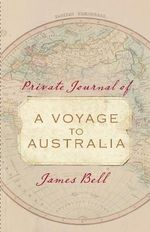 Private Journal of a Voyage to Australia : James Bell - James Bell