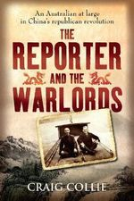 The Reporter and the Warlords : An Australian at Large in China's Republican Revolution - Craig Collie
