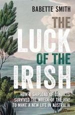 The Luck of the Irish : How a Shipload of Convicts Survived the Wreck of the Hive to Make a New Life in Australia - Babette Smith