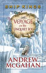 The Voyage of the Unquiet Ice : The Ship Kings Series : Book 2 - Andrew McGahan