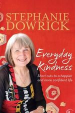 Everyday Kindness : Short Cuts to a Happier and More Confident Life - Stephanie Dowrick