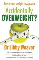 Accidentally Overweight : Solve your weight loss puzzle - Libby Weaver