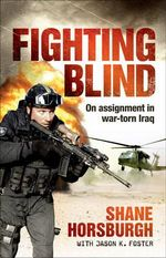 Fighting Blind  : On Assignment in War-Torn Iraq - Shane Horsburgh