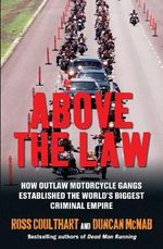 Above the Law : How Outlaw Motorcycle Gangs Established the World's Biggest Criminal Empire - Ross Coulthart