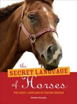 The Secret Language of Horses : The Body Language of Equine Bodies - Heather Dunphy
