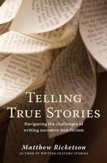 Telling True Stories : Navigating the Challenges of Writing Narrative Non-fiction - Matthew Ricketson