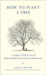 How to Plant a Tree : A Simple Celebration of Trees and Tree-Planting Ceremonies - Daniel Butler