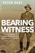 Bearing Witness : The Remarkable Life of Charles Bean and the Legend He Created - Peter Rees