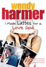 I Made Lattes for a Love God - Wendy Harmer
