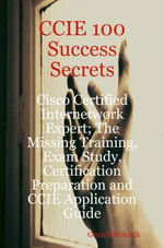 CCIE 100 Success Secrets : Cisco Certified Internetwork Expert - The Missing Training, Exam Study, Certification Preparation and CCIE Application Guide - Gerard Blokdijk