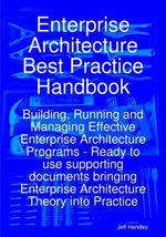Enterprise Architecture Best Practice Handbook : Building, Running and Managing Effective Enterprise Architecture Programs - Ready to use supporting do - Jeff Handley