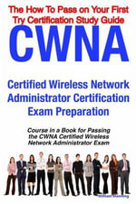 CWNA Certified Wireless Network Administrator Certification Exam Preparation Course in a Book for Passing the CWNA Certified Wireless Network Administ - William Manning