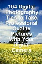 104 Digital Photography Tips to Take Professional Quality Pictures With Your Digital Camera - and Much More
