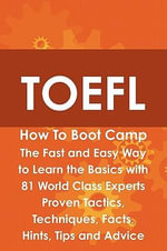 TOEFL How To Boot Camp : The Fast and Easy Way to Learn the Basics with 81 World Class Experts Proven Tactics, Techniques, Facts, Hints, Tips and Advice