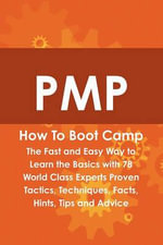 PMP How To Boot Camp : The Fast and Easy Way to Learn the Basics with 78 World Class Experts Proven Tactics, Techniques, Facts, Hints, Tips and Advice