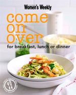 AWW : Come On Over :  For Breakfast, Lunch or Dinner - Australian Women's Weekly