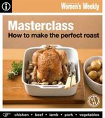 AWW How To Make the Perfect Roast : Australian Women's Weekly - Australian Women's Weekly