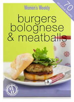 Burgers, Bolognese and Meatballs - The Australian Women's Weekly