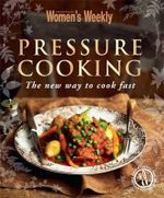 AWW Pressure Cooking :  The New Way to Cook Fast : Australian Women's Weekly - Australian Women's Weekly