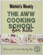 The AWW Cooking School For Kids : Learning to Cook Step-by-Step : Australian Women's Weekly - Australian Women's Weekly