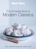 The Complete Book of Modern Classics : 400+ Essential Recipes for Today's Cook - Australian Women's Weekly